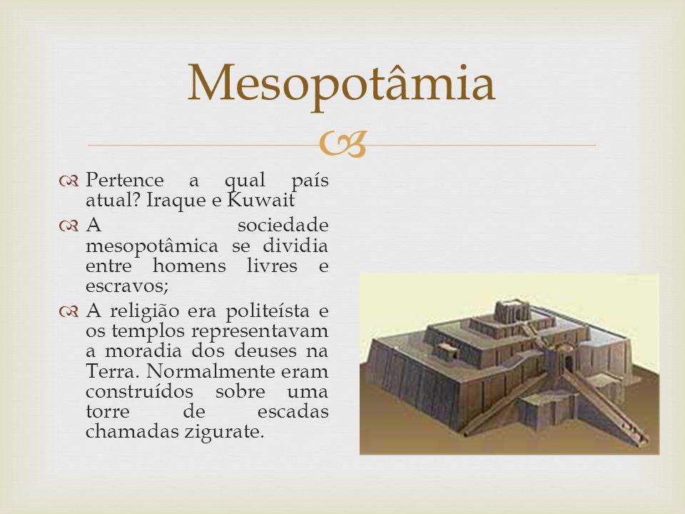  Mesopotâmia  Pertence a qual país atual? Iraque e Kuwait  A sociedade mesopotâmica se dividia entre homens livres e escravos;  A religião era pol