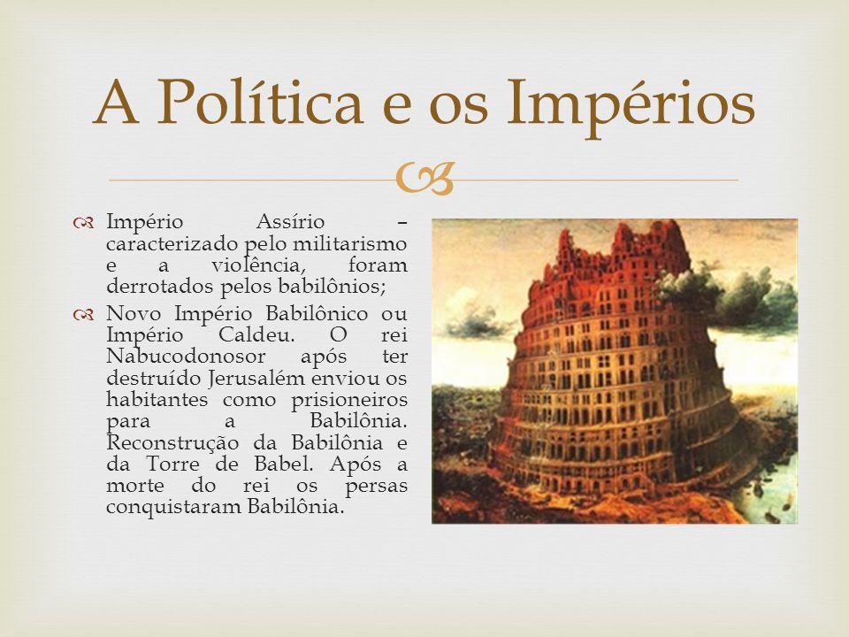  A Política e os Impérios  Império Assírio – caracterizado pelo militarismo e a violência, foram derrotados pelos babilônios;  Novo Império Babilônico ou Império Caldeu.