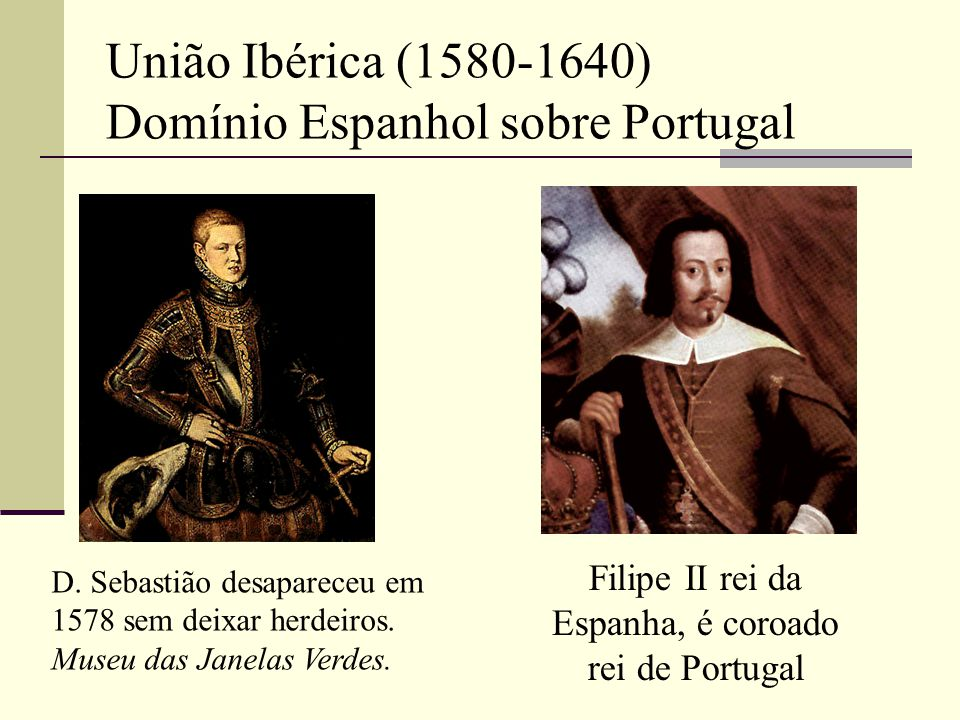 União Ibérica (1580-1640) Domínio Espanhol sobre Portugal Filipe II rei da Espanha, é coroado rei de Portugal D. Sebastião desapareceu em 1578 sem dei