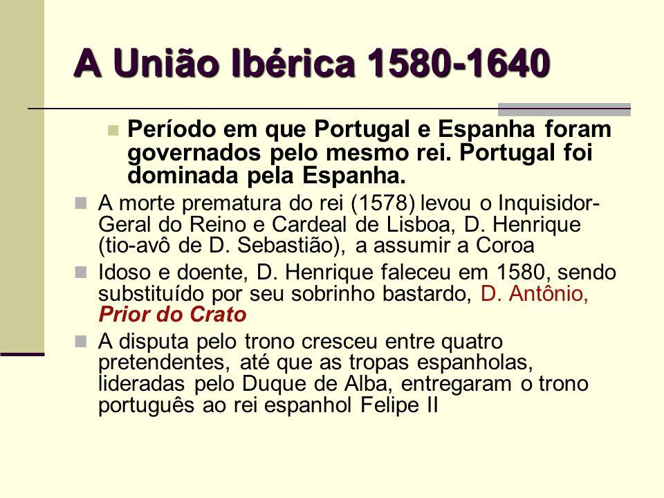 A União Ibérica 1580-1640 Período em que Portugal e Espanha foram governados pelo mesmo rei. Portugal foi dominada pela Espanha. A morte prematura do