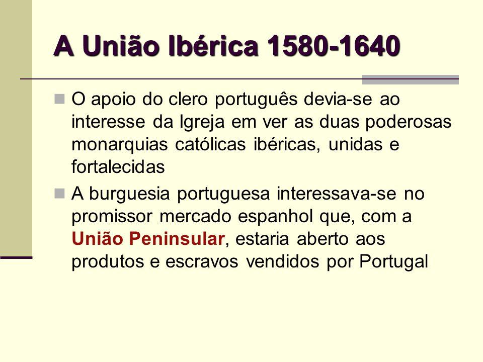 A União Ibérica 1580-1640 O apoio do clero português devia-se ao interesse da Igreja em ver as duas poderosas monarquias católicas ibéricas, unidas e