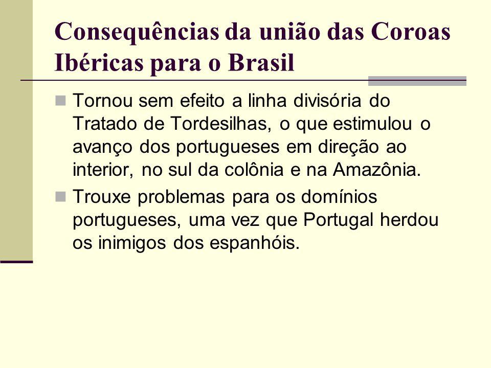 Consequências da união das Coroas Ibéricas para o Brasil Tornou sem efeito a linha divisória do Tratado de Tordesilhas, o que estimulou o avanço dos p