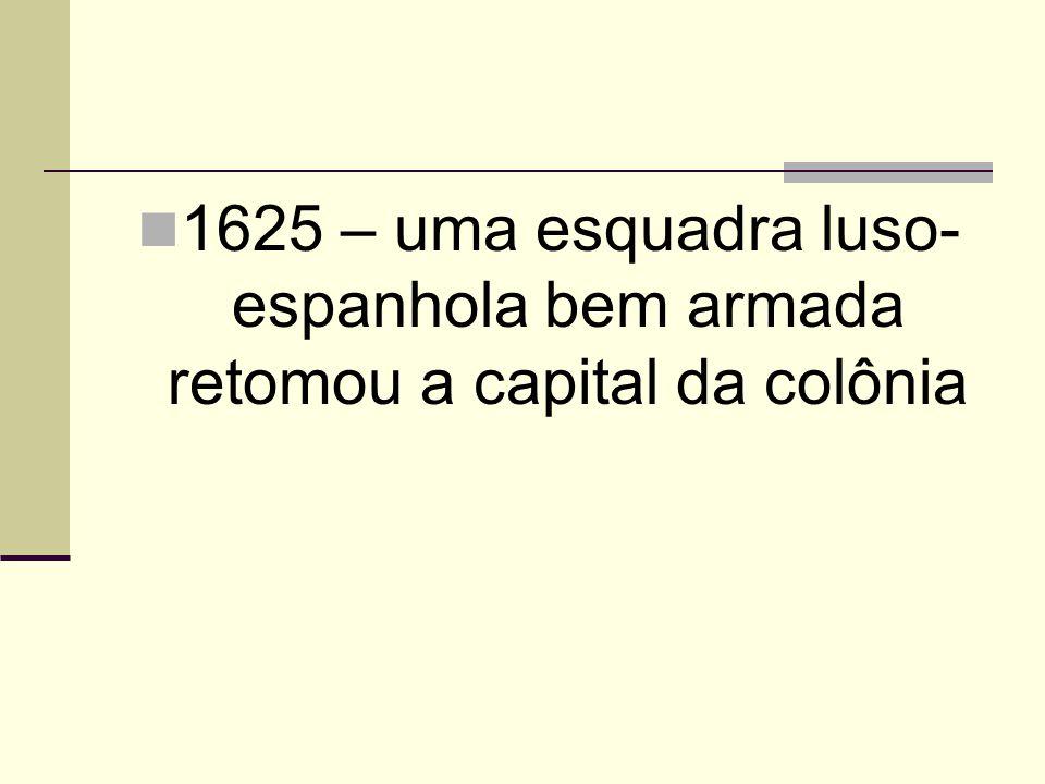1625 – uma esquadra luso- espanhola bem armada retomou a capital da colônia
