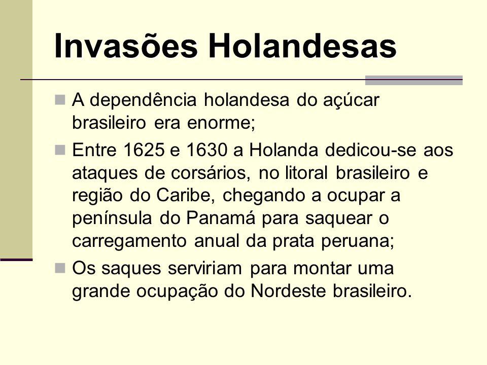 Invasões Holandesas A dependência holandesa do açúcar brasileiro era enorme; Entre 1625 e 1630 a Holanda dedicou-se aos ataques de corsários, no litor