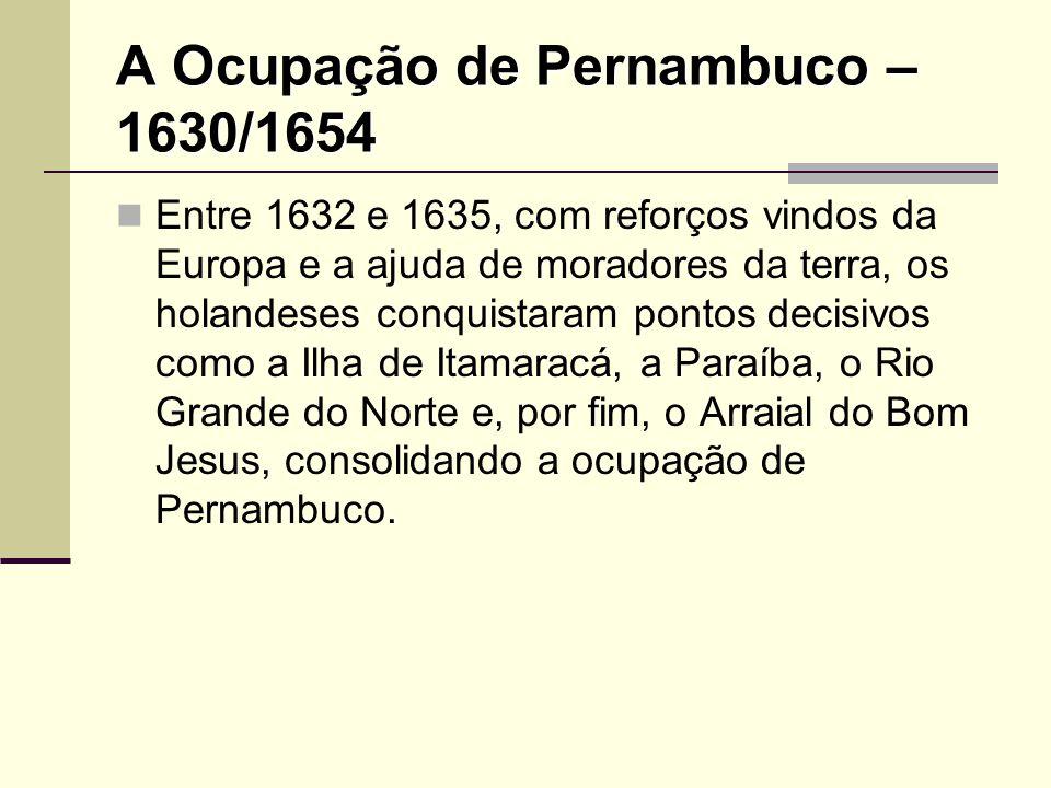 A Ocupação de Pernambuco – 1630/1654 Entre 1632 e 1635, com reforços vindos da Europa e a ajuda de moradores da terra, os holandeses conquistaram pont