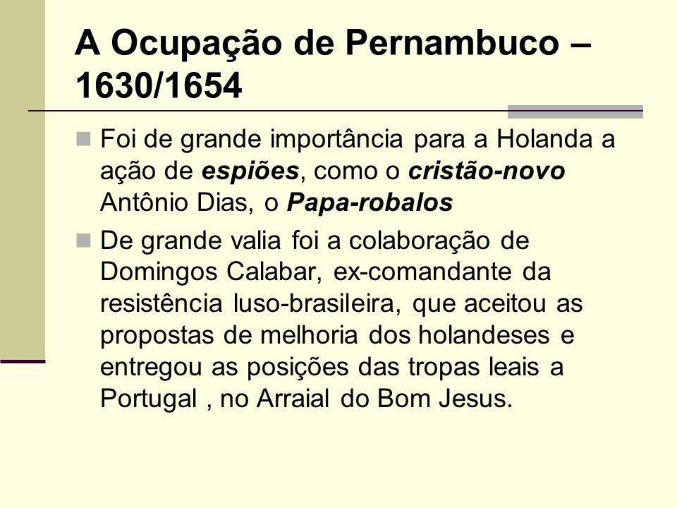 A Ocupação de Pernambuco – 1630/1654 Foi de grande importância para a Holanda a ação de espiões, como o cristão-novo Antônio Dias, o Papa-robalos De g