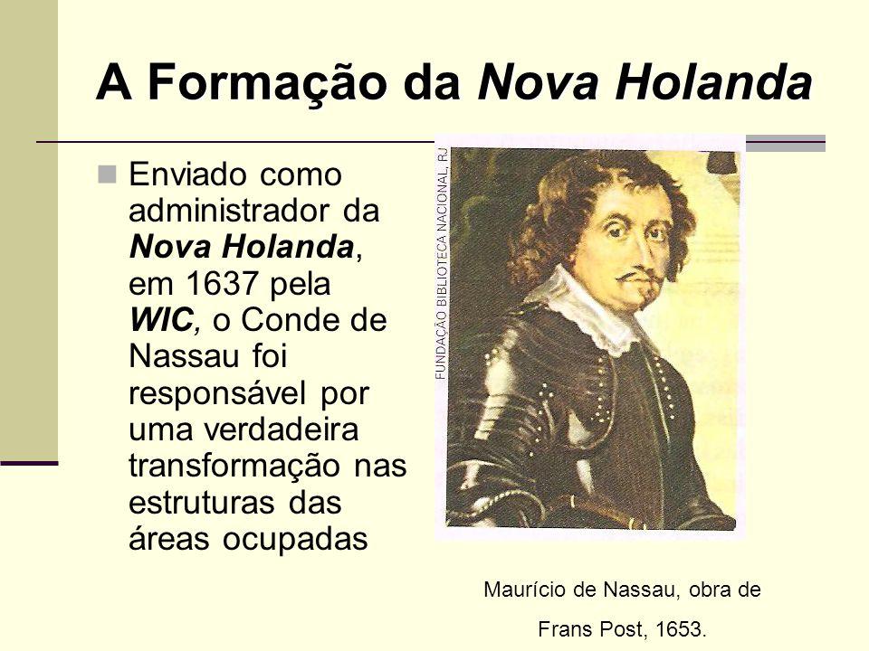 A Formação da Nova Holanda Enviado como administrador da Nova Holanda, em 1637 pela WIC, o Conde de Nassau foi responsável por uma verdadeira transfor