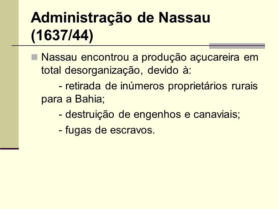 Administração de Nassau (1637/44) Nassau encontrou a produção açucareira em total desorganização, devido à: - retirada de inúmeros proprietários rurai