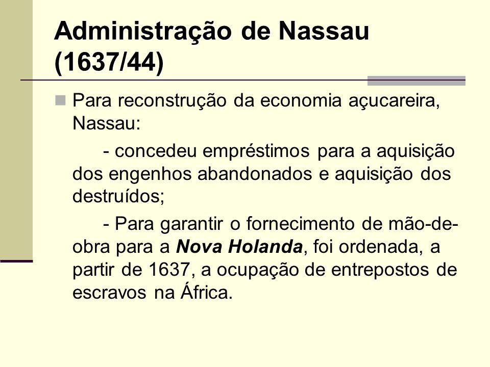 Administração de Nassau (1637/44) Para reconstrução da economia açucareira, Nassau: - concedeu empréstimos para a aquisição dos engenhos abandonados e