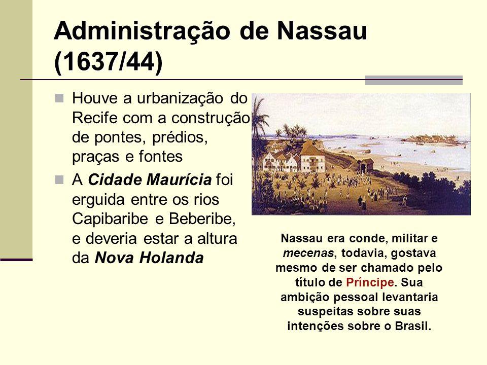 Administração de Nassau (1637/44) Houve a urbanização do Recife com a construção de pontes, prédios, praças e fontes A Cidade Maurícia foi erguida ent
