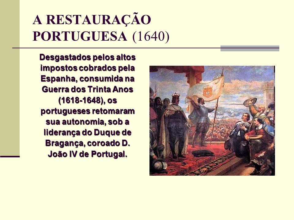 A RESTAURAÇÃO PORTUGUESA (1640) Desgastados pelos altos impostos cobrados pela Espanha, consumida na Guerra dos Trinta Anos (1618-1648), os portuguese