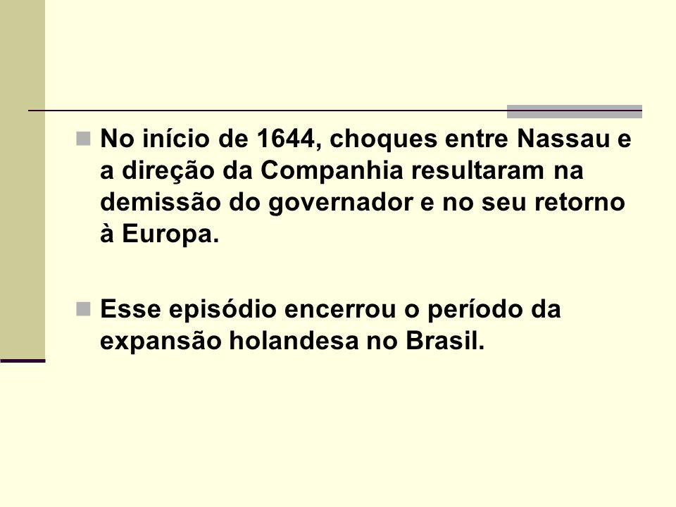 No início de 1644, choques entre Nassau e a direção da Companhia resultaram na demissão do governador e no seu retorno à Europa. Esse episódio encerro