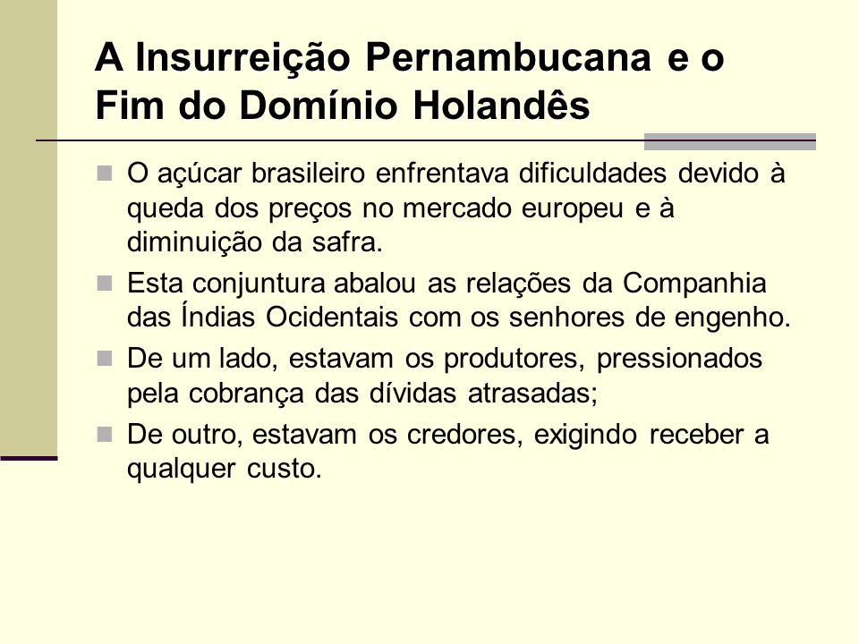 A Insurreição Pernambucana e o Fim do Domínio Holandês O açúcar brasileiro enfrentava dificuldades devido à queda dos preços no mercado europeu e à di