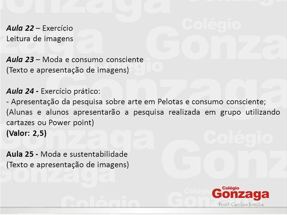Prof.ª Caroline Bonilha Aula 22 – Exercício Leitura de imagens Aula 23 – Moda e consumo consciente (Texto e apresentação de imagens) Aula 24 - Exercíc