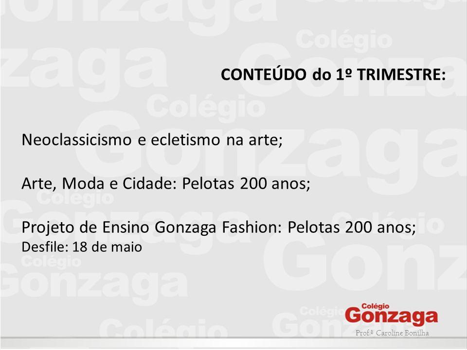 Prof.ª Caroline Bonilha CONTEÚDO do 1º TRIMESTRE: Neoclassicismo e ecletismo na arte; Arte, Moda e Cidade: Pelotas 200 anos; Projeto de Ensino Gonzaga