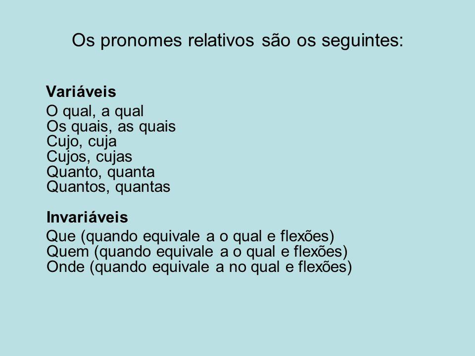Os pronomes relativos são os seguintes: Variáveis O qual, a qual Os quais, as quais Cujo, cuja Cujos, cujas Quanto, quanta Quantos, quantas Invariáveis Que (quando equivale a o qual e flexões) Quem (quando equivale a o qual e flexões) Onde (quando equivale a no qual e flexões)
