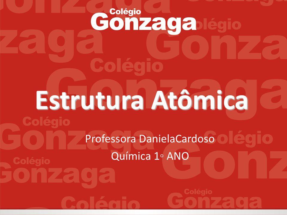 Estrutura Atômica Professora DanielaCardoso Química 1◦ ANO