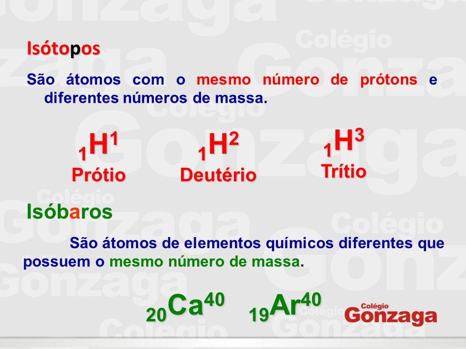 Isótopos São átomos com o mesmo número de prótons e diferentes números de massa. 1 H 1 Prótio 1 H 2 Deutério 1 H 3 Trítio Isóbaros São átomos de eleme