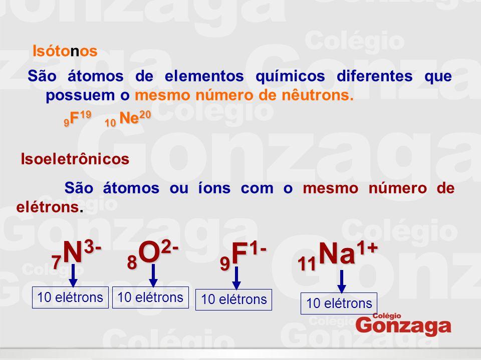 Isótonos São átomos de elementos químicos diferentes que possuem o mesmo número de nêutrons. 9 F 19 10 Ne 20 9 F 19 10 Ne 20 Isoeletrônicos São átomos