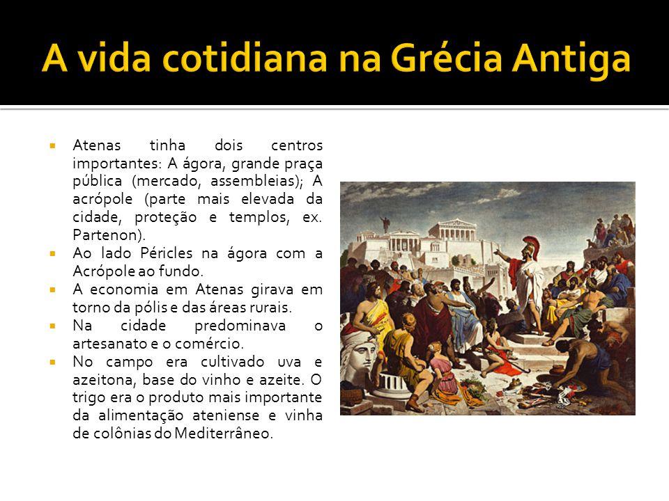  Atenas tinha dois centros importantes: A ágora, grande praça pública (mercado, assembleias); A acrópole (parte mais elevada da cidade, proteção e te