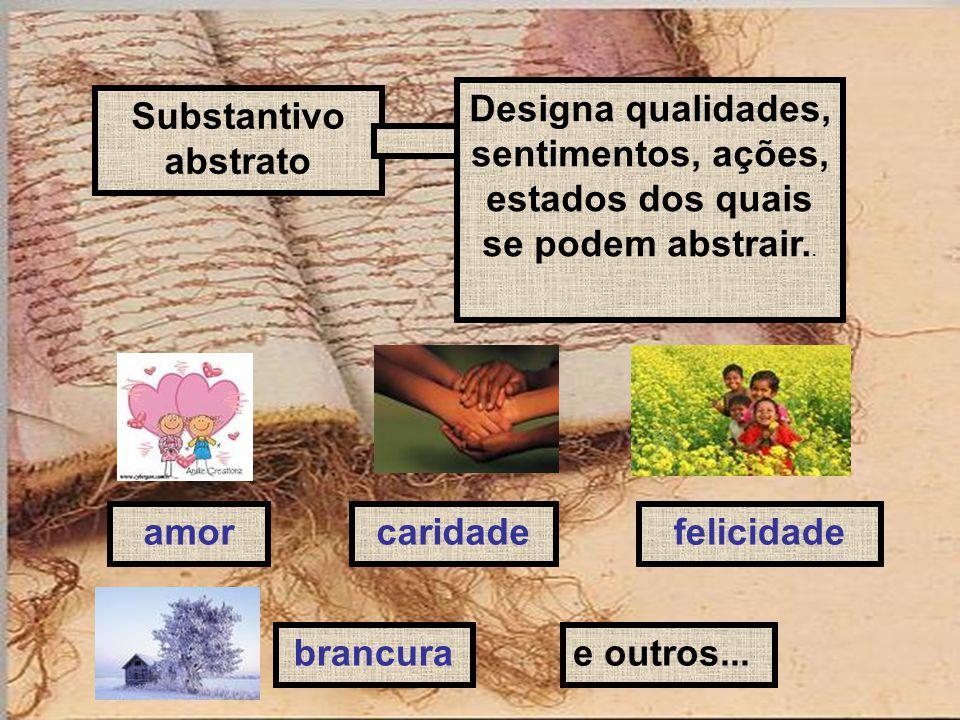 Substantivo abstrato Designa qualidades, sentimentos, ações, estados dos quais se podem abstrair.. amorcaridadefelicidade e outros...brancura