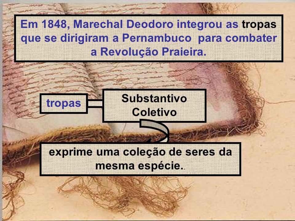 Em 1848, Marechal Deodoro integrou as tropas que se dirigiram a Pernambuco para combater a Revolução Praieira. tropas Substantivo Coletivo exprime uma