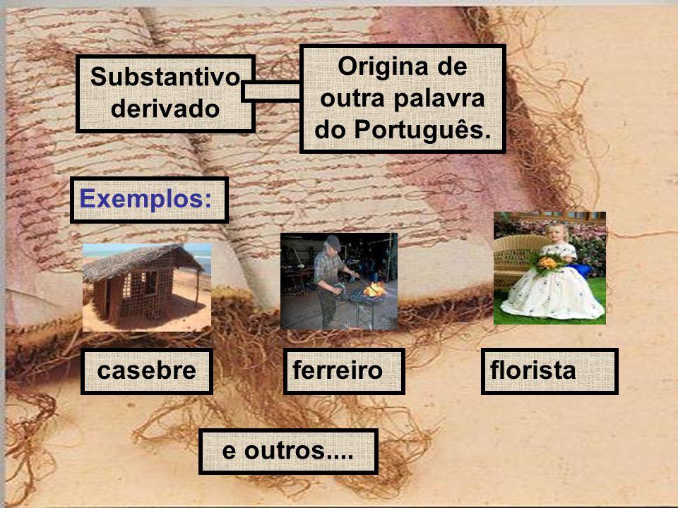 Substantivo derivado Origina de outra palavra do Português. Exemplos: casebreferreiroflorista e outros....