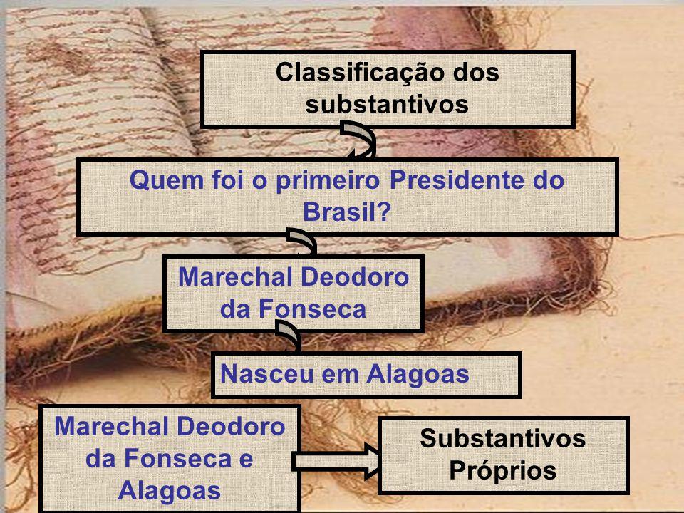 Classificação dos substantivos Quem foi o primeiro Presidente do Brasil? Marechal Deodoro da Fonseca Nasceu em Alagoas Marechal Deodoro da Fonseca e A