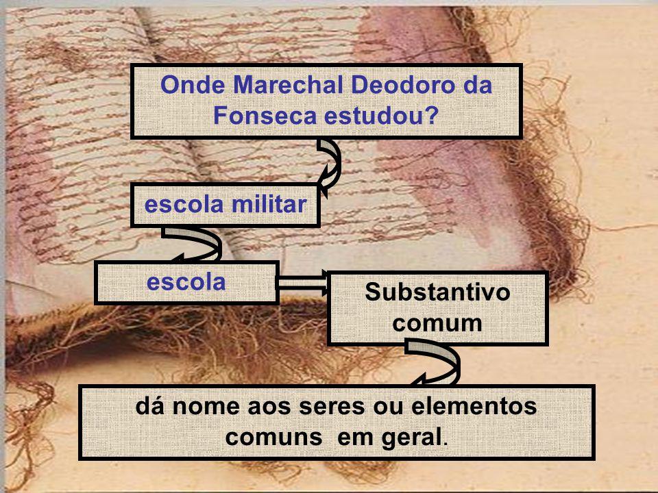 Onde Marechal Deodoro da Fonseca estudou? escola militar escola Substantivo comum dá nome aos seres ou elementos comuns em geral.