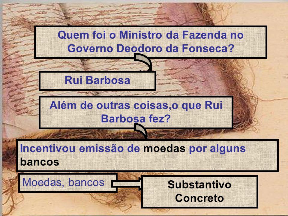 Quem foi o Ministro da Fazenda no Governo Deodoro da Fonseca? Rui Barbosa Além de outras coisas,o que Rui Barbosa fez? Incentivou emissão de moedas po