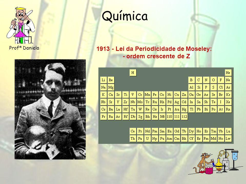 Química Profª Daniela 1913 - Lei da Periodicidade de Moseley: - ordem crescente de Z