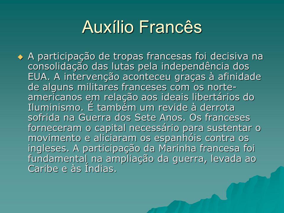 Auxílio Francês  A participação de tropas francesas foi decisiva na consolidação das lutas pela independência dos EUA. A intervenção aconteceu graças