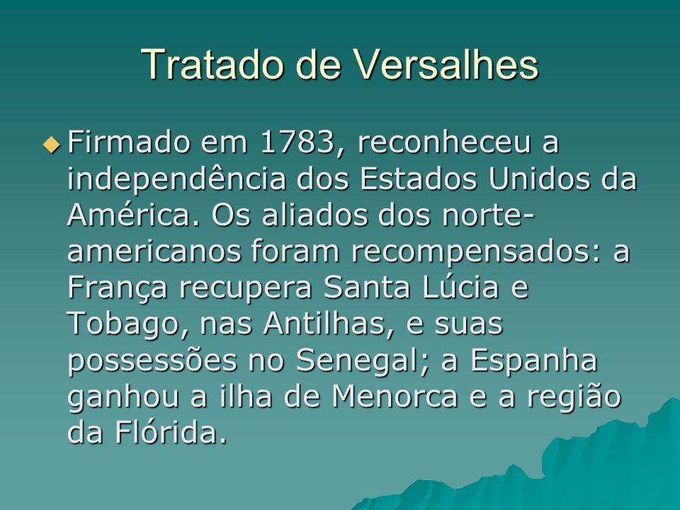 Tratado de Versalhes  Firmado em 1783, reconheceu a independência dos Estados Unidos da América. Os aliados dos norte- americanos foram recompensados