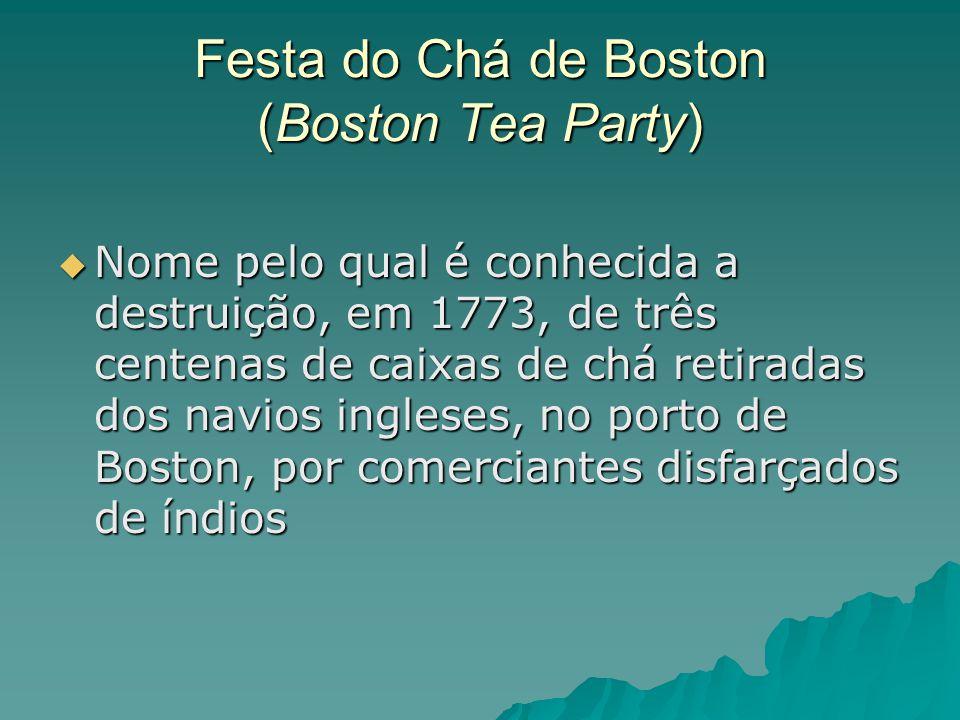Festa do Chá de Boston (Boston Tea Party)  Nome pelo qual é conhecida a destruição, em 1773, de três centenas de caixas de chá retiradas dos navios i