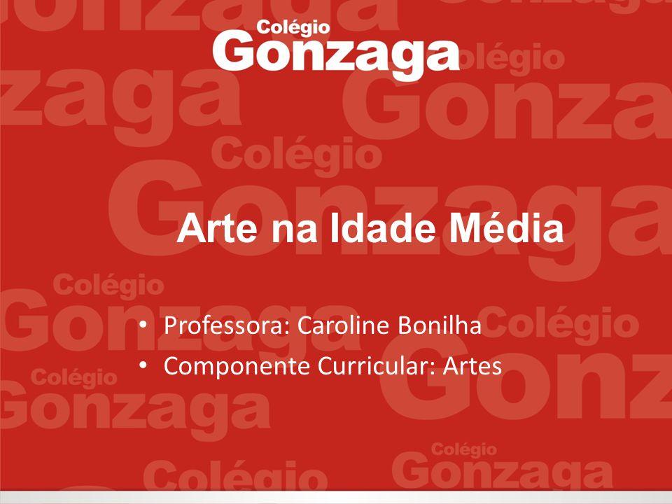 Arte na Idade Média Professora: Caroline Bonilha Componente Curricular: Artes