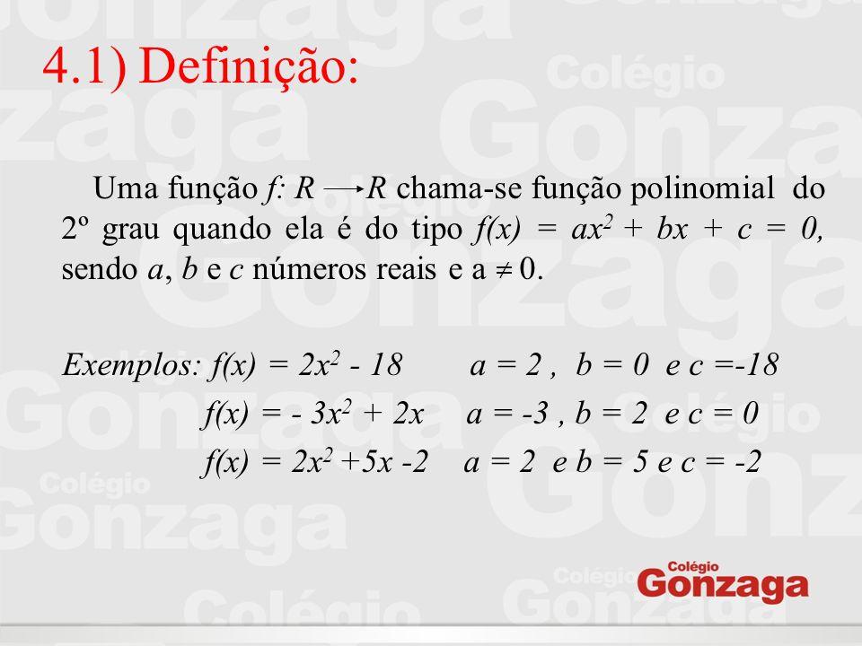 4.1) Definição: Uma função f: R R chama-se função polinomial do 2º grau quando ela é do tipo f(x) = ax 2 + bx + c = 0, sendo a, b e c números reais e