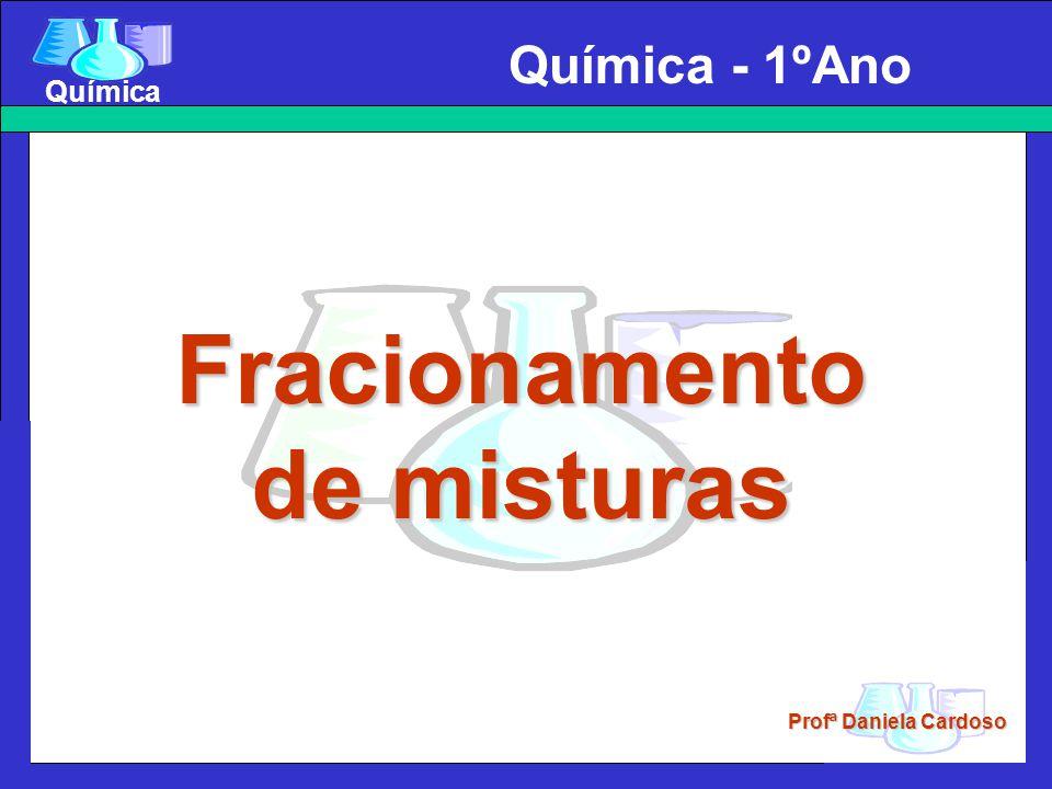 Profª Daniela Cardoso Química Fracionamento de Misturas São as técnicas usadas para separar misturas, e que se fundamentam nas diferentes propriedades físicas das substâncias que constituem as misturas.