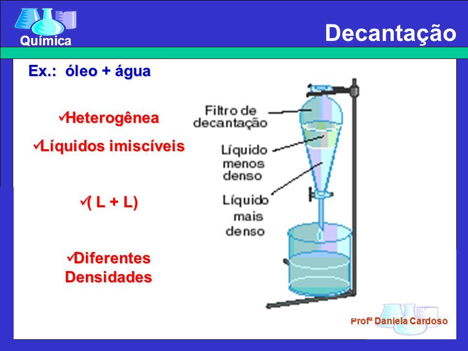 Profª Daniela Cardoso Química Decantação Ex.: óleo + água Heterogênea Heterogênea Líquidos imiscíveis Líquidos imiscíveis ( L + L) ( L + L) Diferentes Densidades Diferentes Densidades