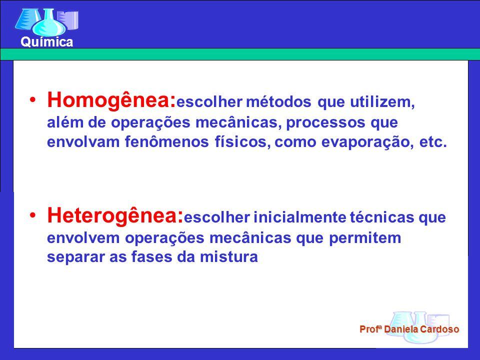 Profª Daniela Cardoso Química Homogênea: escolher métodos que utilizem, além de operações mecânicas, processos que envolvam fenômenos físicos, como ev