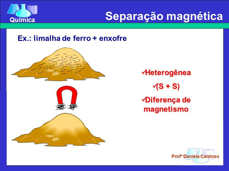 Profª Daniela Cardoso Química Separação magnética Ex.: limalha de ferro + enxofre Heterogênea Heterogênea (S + S) (S + S) Diferença de magnetismo Dife