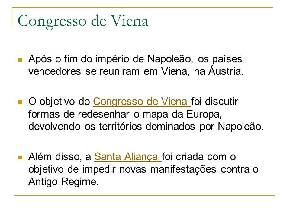 Congresso de Viena Após o fim do império de Napoleão, os países vencedores se reuniram em Viena, na Áustria. O objetivo do Congresso de Viena foi disc