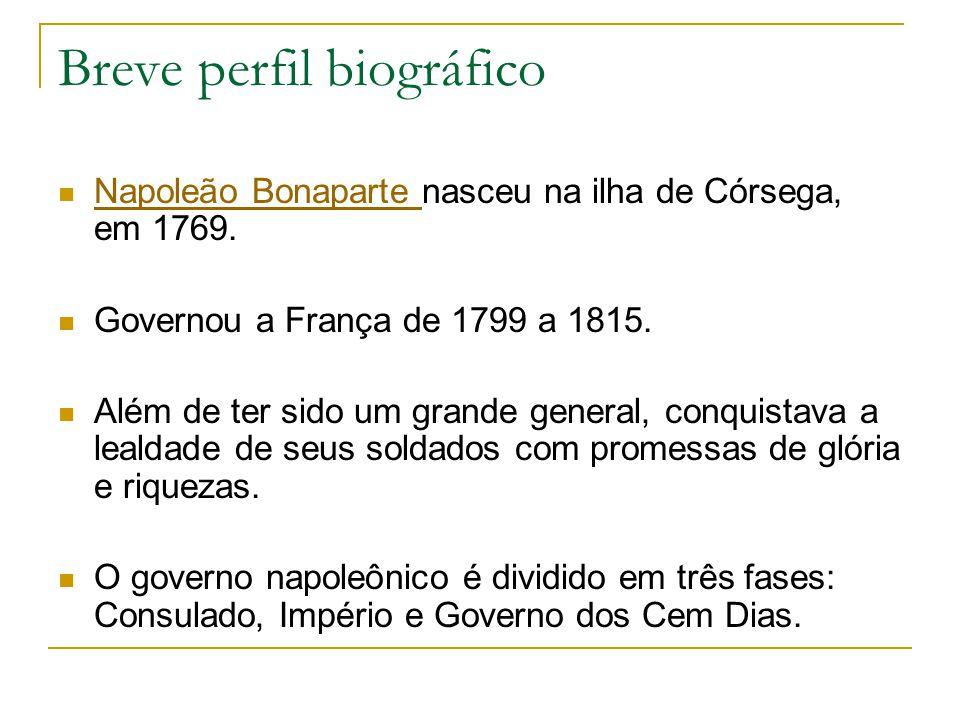 Breve perfil biográfico Napoleão Bonaparte nasceu na ilha de Córsega, em 1769. Napoleão Bonaparte Governou a França de 1799 a 1815. Além de ter sido u