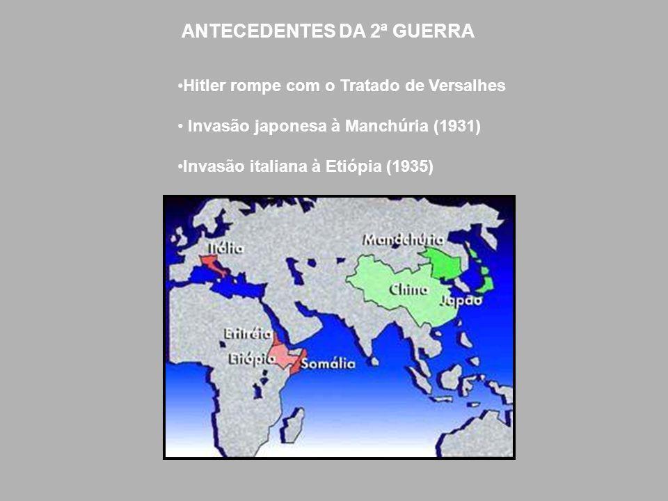 ANTECEDENTES DA 2ª GUERRA Hitler rompe com o Tratado de Versalhes Invasão japonesa à Manchúria (1931) Invasão italiana à Etiópia (1935)