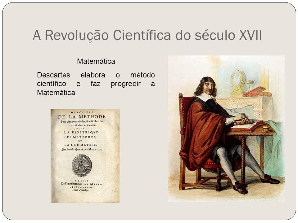 A Revolução Científica do século XVII Matemática Descartes elabora o método científico e faz progredir a Matemática