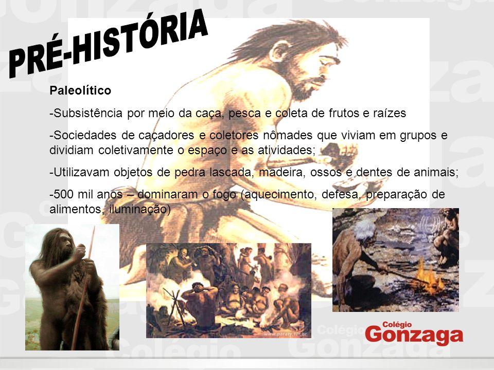 Paleolítico -Subsistência por meio da caça, pesca e coleta de frutos e raízes -Sociedades de caçadores e coletores nômades que viviam em grupos e divi