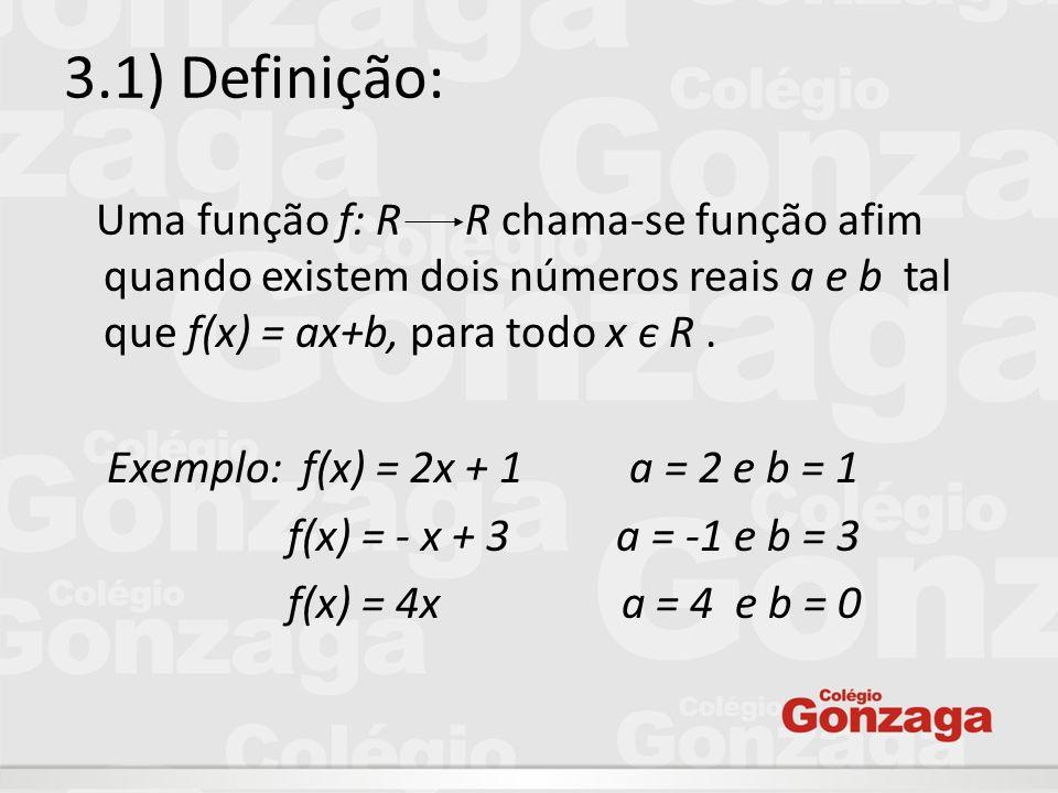 3.1) Definição: Uma função f: R R chama-se função afim quando existem dois números reais a e b tal que f(x) = ax+b, para todo x є R.