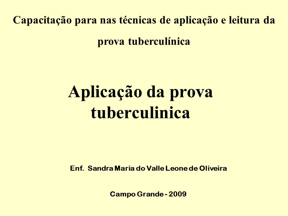 Aplicação da prova tuberculinica Enf. Sandra Maria do Valle Leone de Oliveira Campo Grande - 2009 Capacitação para nas técnicas de aplicação e leitura