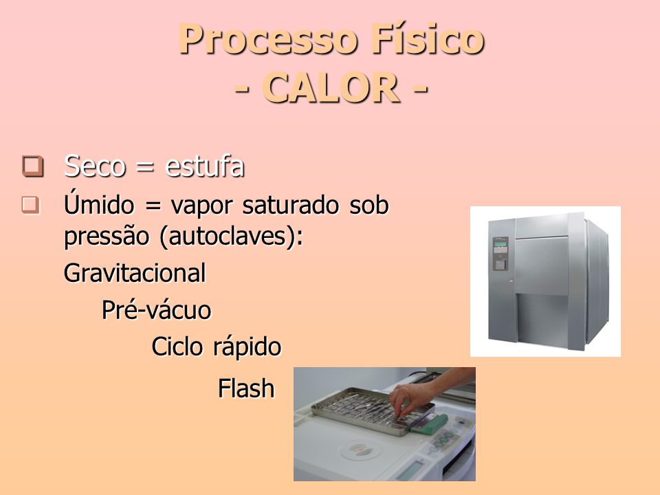 Processo Físico - CALOR -  Seco = estufa  Úmido = vapor saturado sob pressão (autoclaves): Gravitacional Pré-vácuo Pré-vácuo Ciclo rápido Flash
