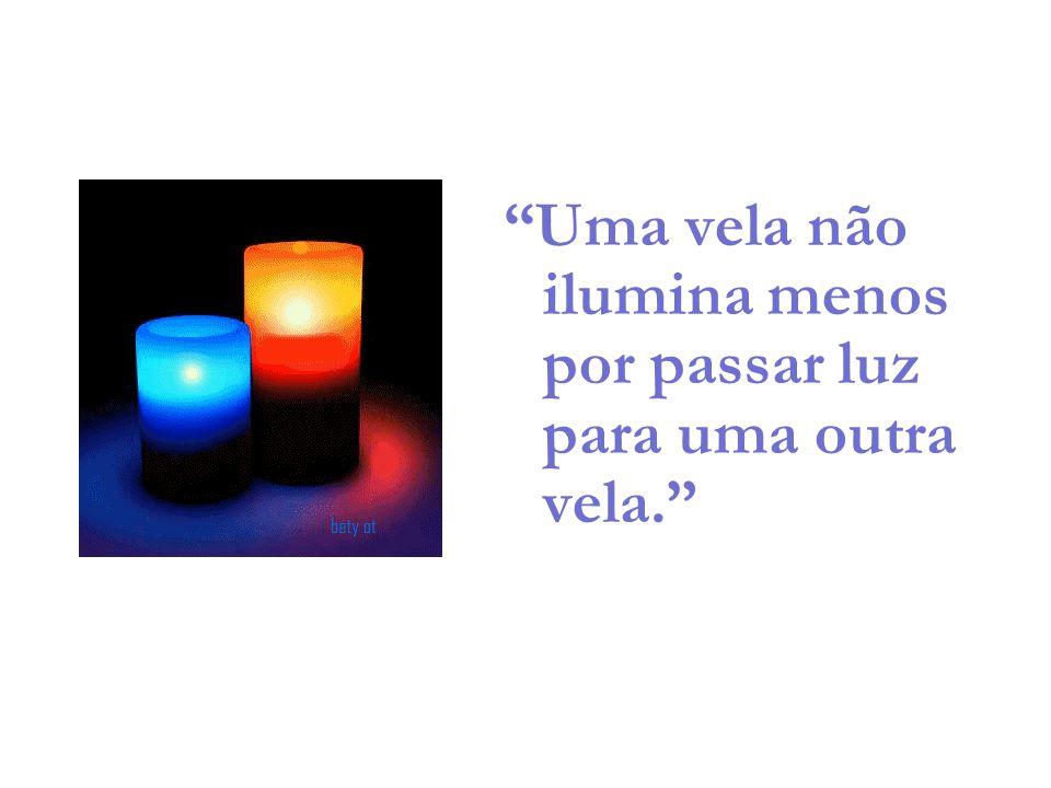 """""""Uma vela não ilumina menos por passar luz para uma outra vela."""""""