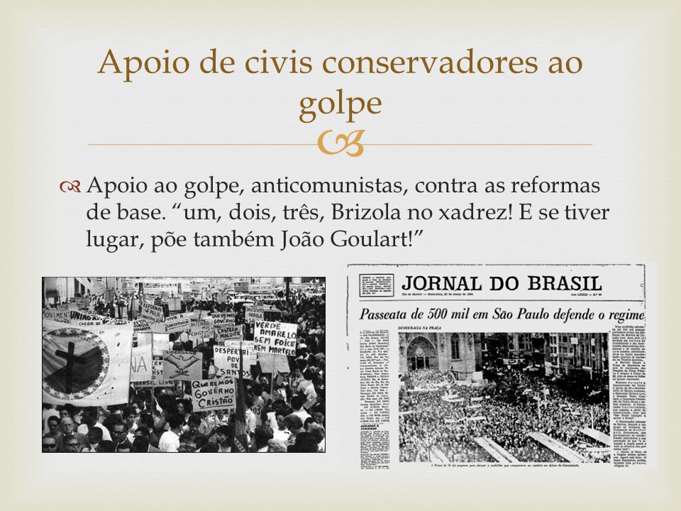 """  Apoio ao golpe, anticomunistas, contra as reformas de base. """"um, dois, três, Brizola no xadrez! E se tiver lugar, põe também João Goulart!"""" Apoio"""